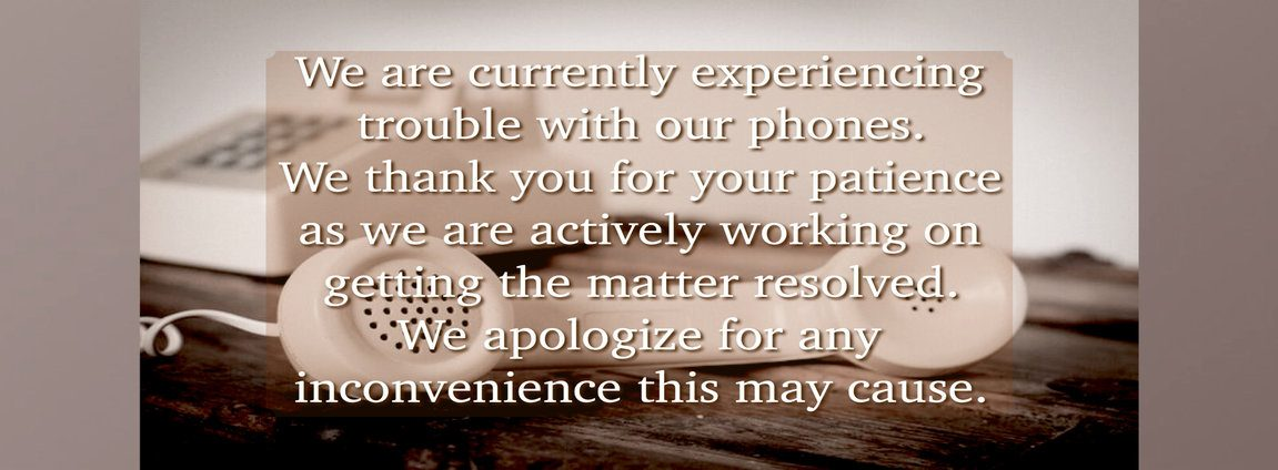 We are currently experiencing phone problems. We thank you for your patience and apologize for any inconvenience this may cause.